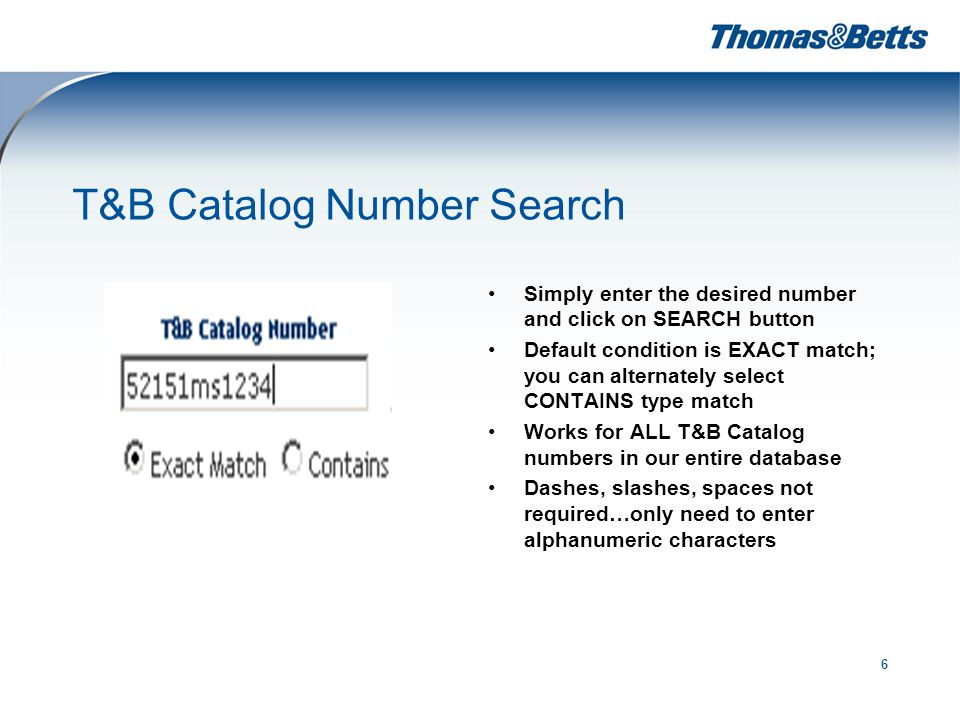 6 T&B Catalog Number Search Simply enter the desired number and click on SEARCH button Default condition is EXACT match; you can alternately select CONTAINS type match Works for ALL T&B Catalog numbers in our entire database Dashes, slashes, spaces not required…only need to enter alphanumeric characters