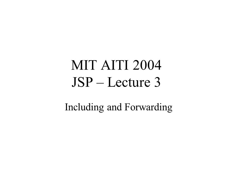 MIT AITI 2004 JSP – Lecture 3 Including and Forwarding