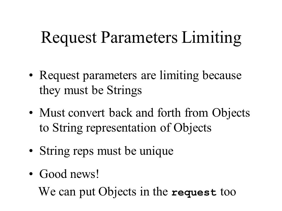 Request Parameters Limiting Request parameters are limiting because they must be Strings Must convert back and forth from Objects to String representation of Objects String reps must be unique Good news.