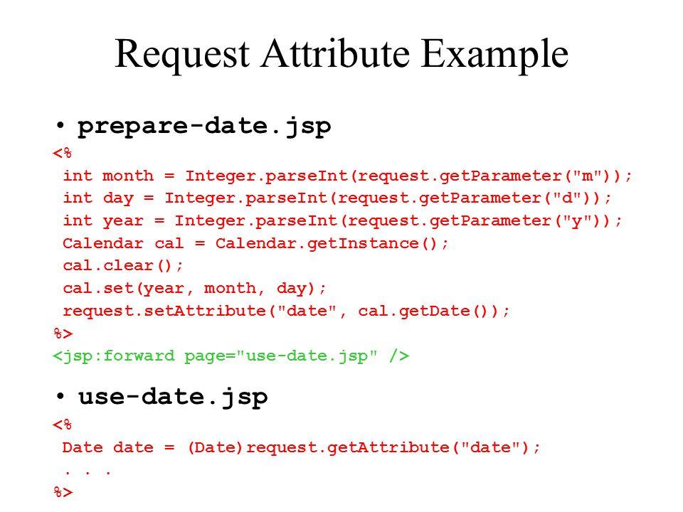 Request Attribute Example prepare-date.jsp <% int month = Integer.parseInt(request.getParameter( m )); int day = Integer.parseInt(request.getParameter( d )); int year = Integer.parseInt(request.getParameter( y )); Calendar cal = Calendar.getInstance(); cal.clear(); cal.set(year, month, day); request.setAttribute( date , cal.getDate()); %> use-date.jsp <% Date date = (Date)request.getAttribute( date );...