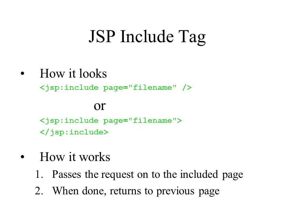 JSP Include Tag How it looks or How it works 1.Passes the request on to the included page 2.When done, returns to previous page