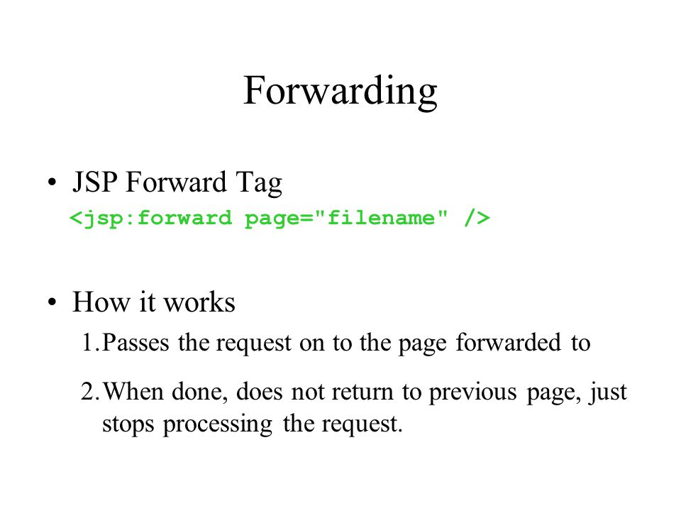 Forwarding JSP Forward Tag How it works 1.Passes the request on to the page forwarded to 2.When done, does not return to previous page, just stops processing the request.