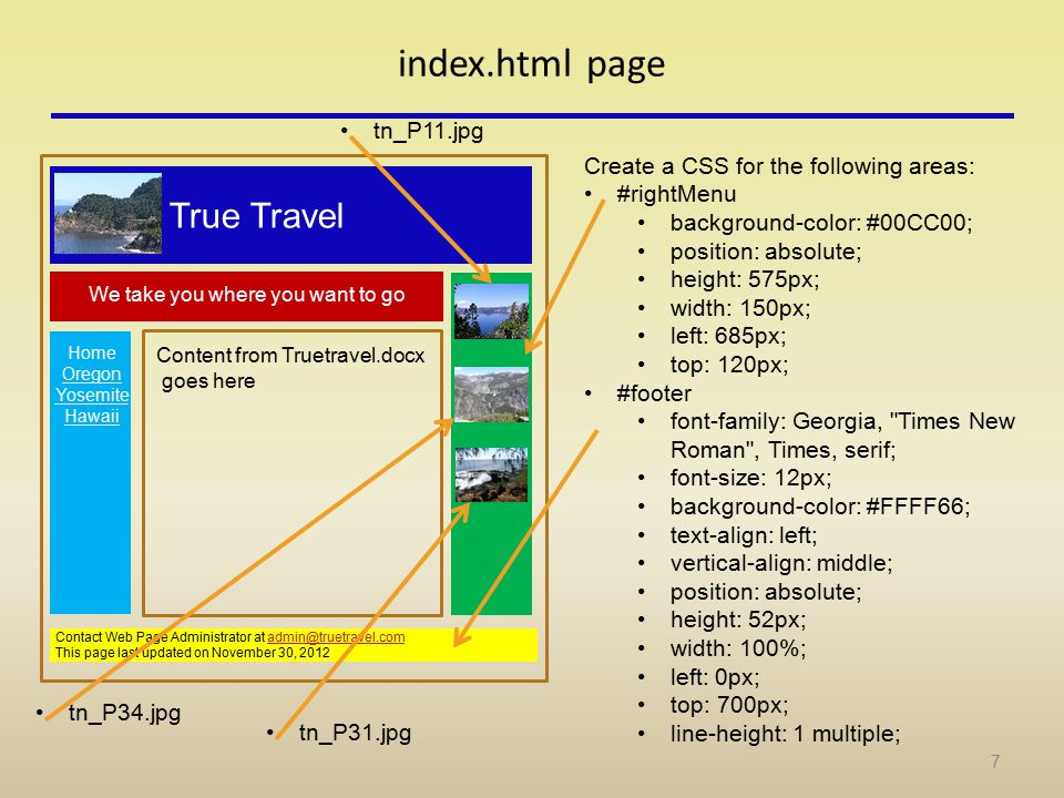 index.html page Contact Web Page Administrator at admin@truetravel.comadmin@truetravel.com This page last updated on November 30, 2012 Create a CSS for the following areas: #rightMenu background-color: #00CC00; position: absolute; height: 575px; width: 150px; left: 685px; top: 120px; #footer font-family: Georgia, Times New Roman , Times, serif; font-size: 12px; background-color: #FFFF66; text-align: left; vertical-align: middle; position: absolute; height: 52px; width: 100%; left: 0px; top: 700px; line-height: 1 multiple; True Travel We take you where you want to go tn_P11.jpg tn_P34.jpg tn_P31.jpg 7 Content from Truetravel.docx goes here Home Oregon Yosemite Hawaii