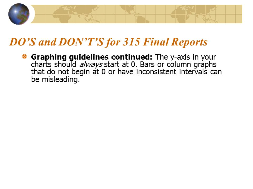 DO'S and DON'T'S for 315 Final Reports Graphing guidelines continued: The y-axis in your charts should always start at 0. Bars or column graphs that d
