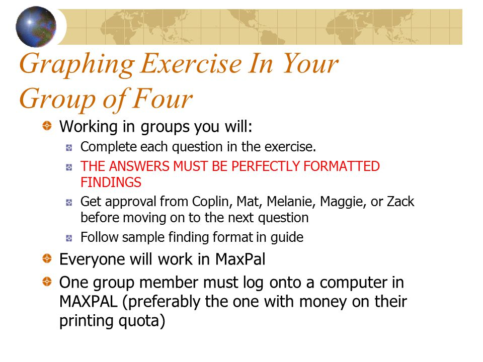 Graphing Exercise In Your Group of Four Working in groups you will: Complete each question in the exercise. THE ANSWERS MUST BE PERFECTLY FORMATTED FI
