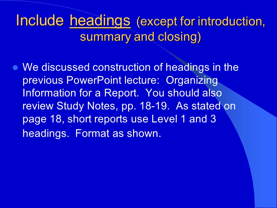 Include headings (except for introduction, summary and closing) We discussed construction of headings in the previous PowerPoint lecture: Organizing Information for a Report.