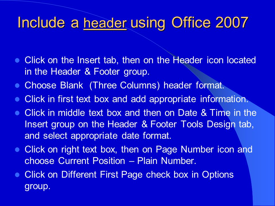Include a header using Office 2007 Click on the Insert tab, then on the Header icon located in the Header & Footer group.