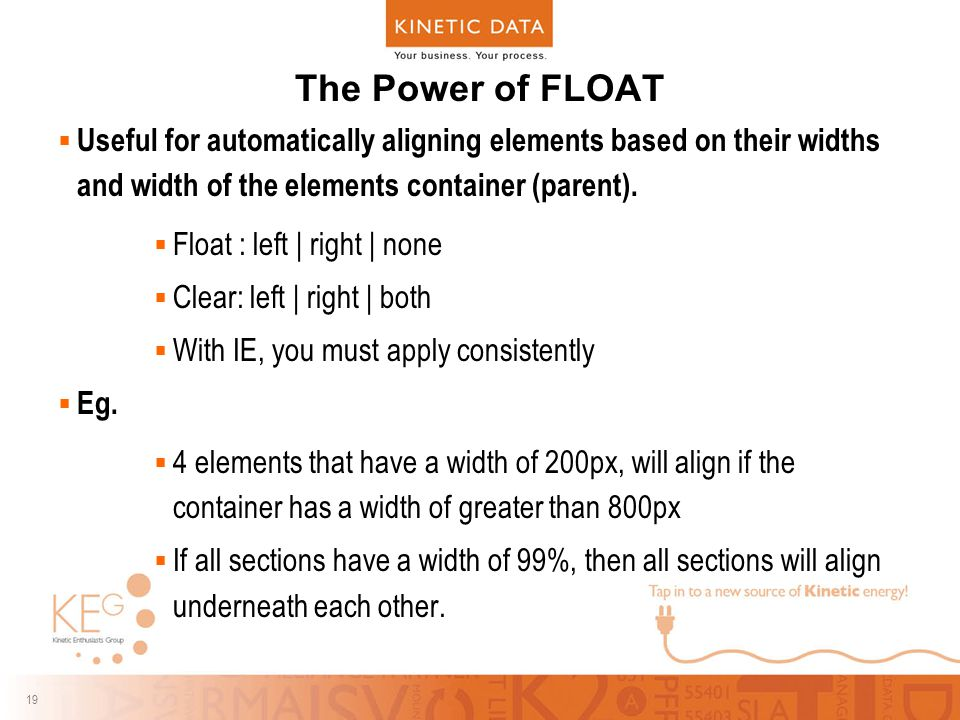 19 The Power of FLOAT  Useful for automatically aligning elements based on their widths and width of the elements container (parent).  Float : left
