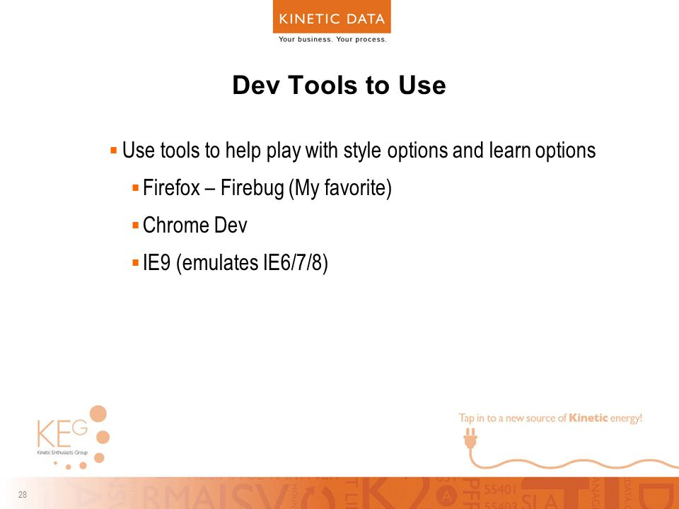 28 Dev Tools to Use  Use tools to help play with style options and learn options  Firefox – Firebug (My favorite)  Chrome Dev  IE9 (emulates IE6/7