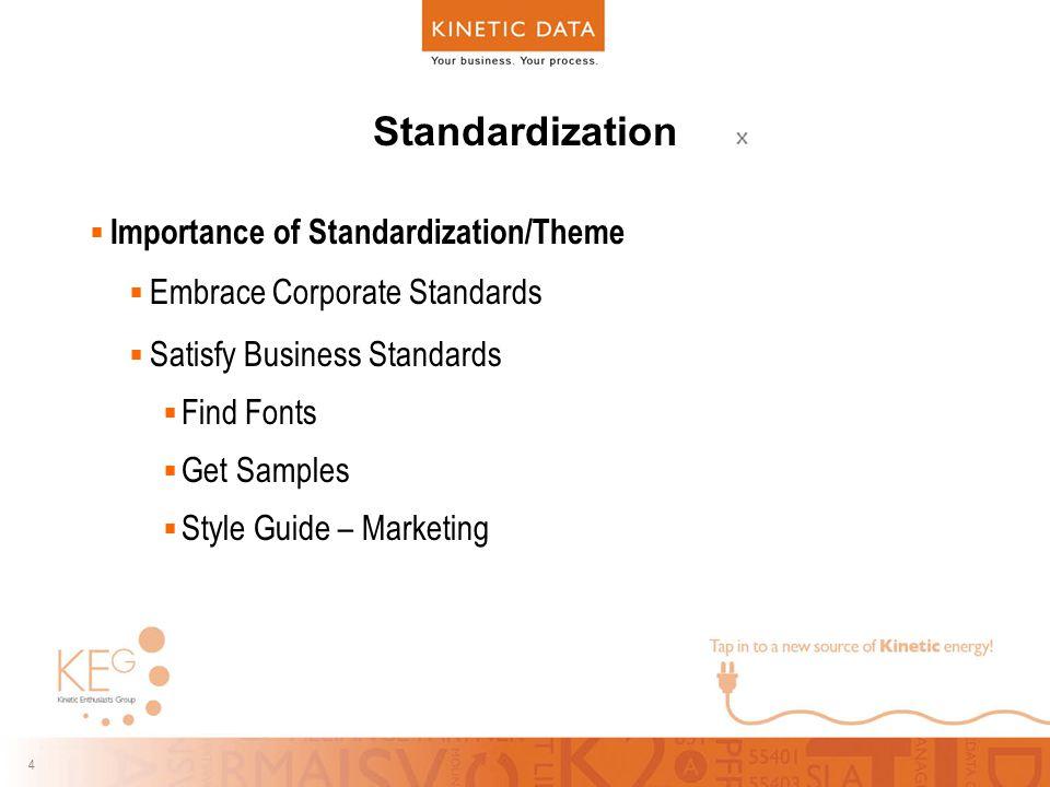 4 4 Standardization  Importance of Standardization/Theme  Embrace Corporate Standards  Satisfy Business Standards  Find Fonts  Get Samples  Style Guide – Marketing