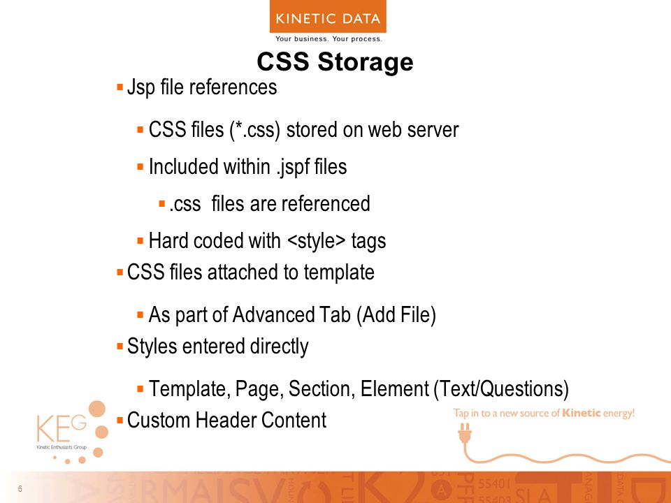 6 6 CSS Storage  Jsp file references  CSS files (*.css) stored on web server  Included within.jspf files .css files are referenced  Hard coded wi