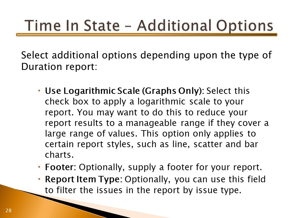 Select additional options depending upon the type of Duration report:  Use Logarithmic Scale (Graphs Only): Select this check box to apply a logarithmic scale to your report.