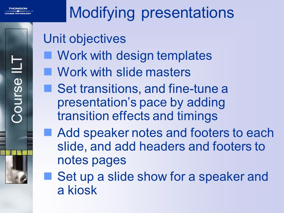 Course ILT Modifying presentations Unit objectives Work with design templates Work with slide masters Set transitions, and fine-tune a presentation's