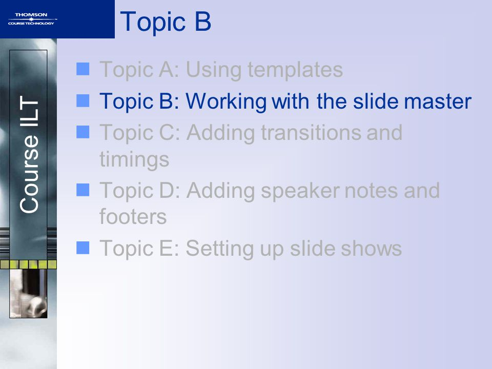 Course ILT Topic A: Using templates Topic B: Working with the slide master Topic C: Adding transitions and timings Topic D: Adding speaker notes and footers Topic E: Setting up slide shows Topic B