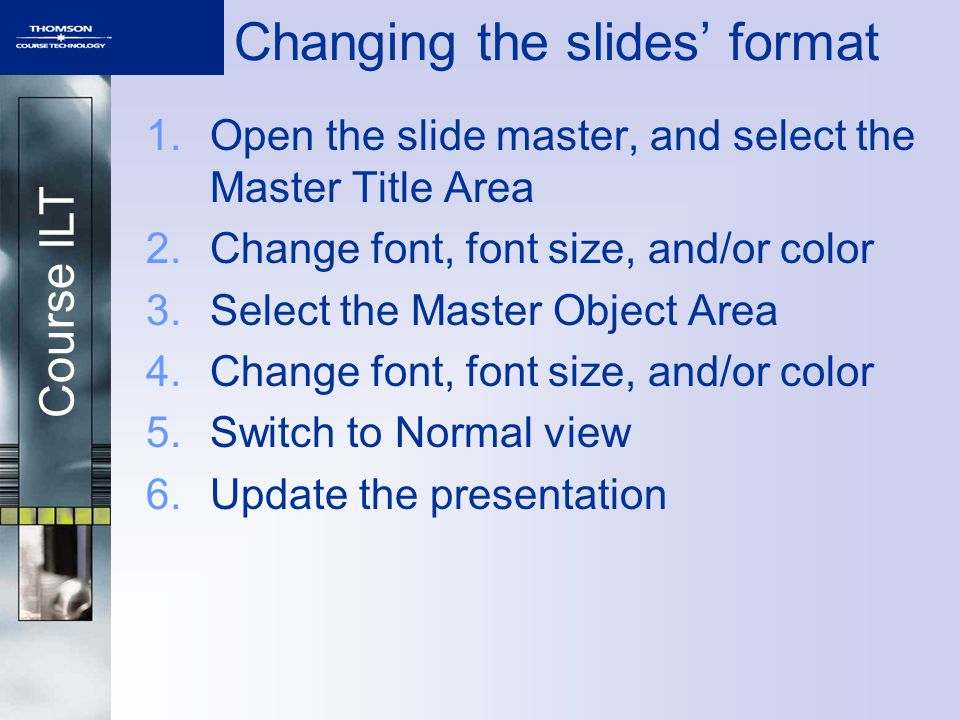 Course ILT 1.Open the slide master, and select the Master Title Area 2.Change font, font size, and/or color 3.Select the Master Object Area 4.Change font, font size, and/or color 5.Switch to Normal view 6.Update the presentation Changing the slides' format