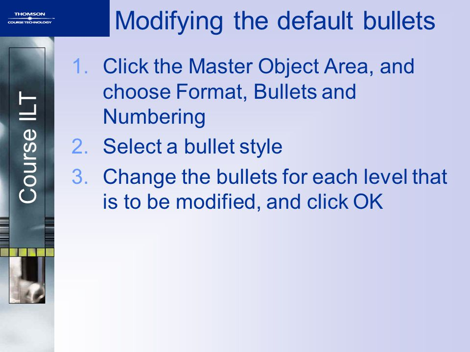 Course ILT 1.Click the Master Object Area, and choose Format, Bullets and Numbering 2.Select a bullet style 3.Change the bullets for each level that is to be modified, and click OK Modifying the default bullets