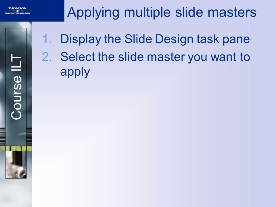 Course ILT Applying multiple slide masters 1.Display the Slide Design task pane 2.Select the slide master you want to apply