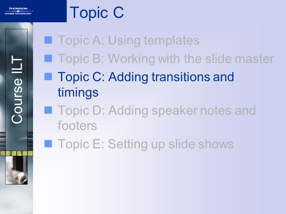 Course ILT Topic A: Using templates Topic B: Working with the slide master Topic C: Adding transitions and timings Topic D: Adding speaker notes and footers Topic E: Setting up slide shows Topic C