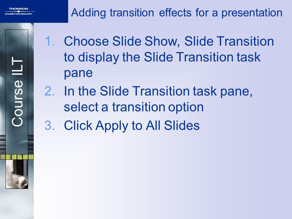 Course ILT Adding transition effects for a presentation 1.Choose Slide Show, Slide Transition to display the Slide Transition task pane 2.In the Slide