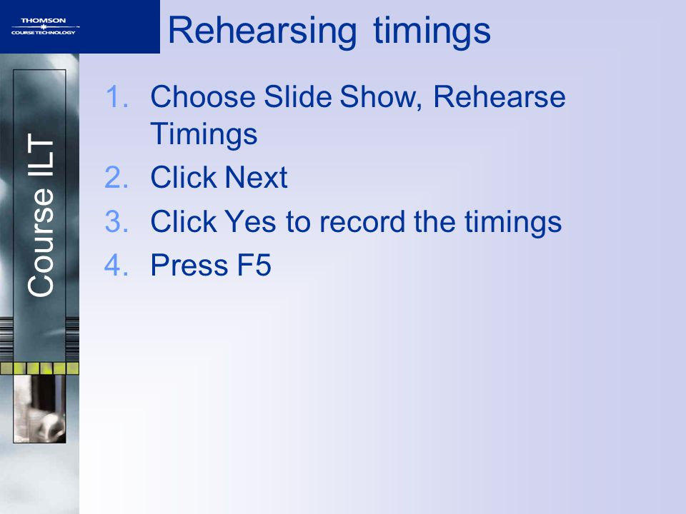 Course ILT 1.Choose Slide Show, Rehearse Timings 2.Click Next 3.Click Yes to record the timings 4.Press F5 Rehearsing timings