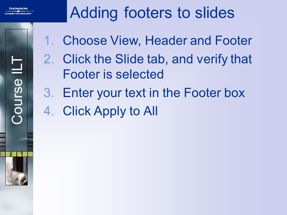 Course ILT 1.Choose View, Header and Footer 2.Click the Slide tab, and verify that Footer is selected 3.Enter your text in the Footer box 4.Click Apply to All Adding footers to slides