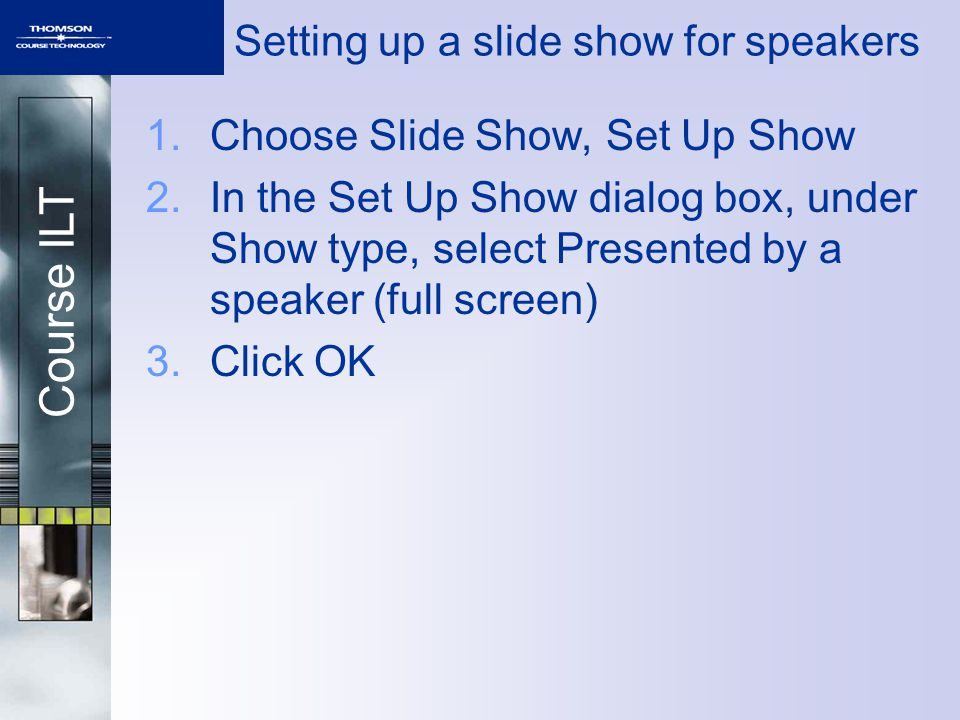 Course ILT 1.Choose Slide Show, Set Up Show 2.In the Set Up Show dialog box, under Show type, select Presented by a speaker (full screen) 3.Click OK Setting up a slide show for speakers
