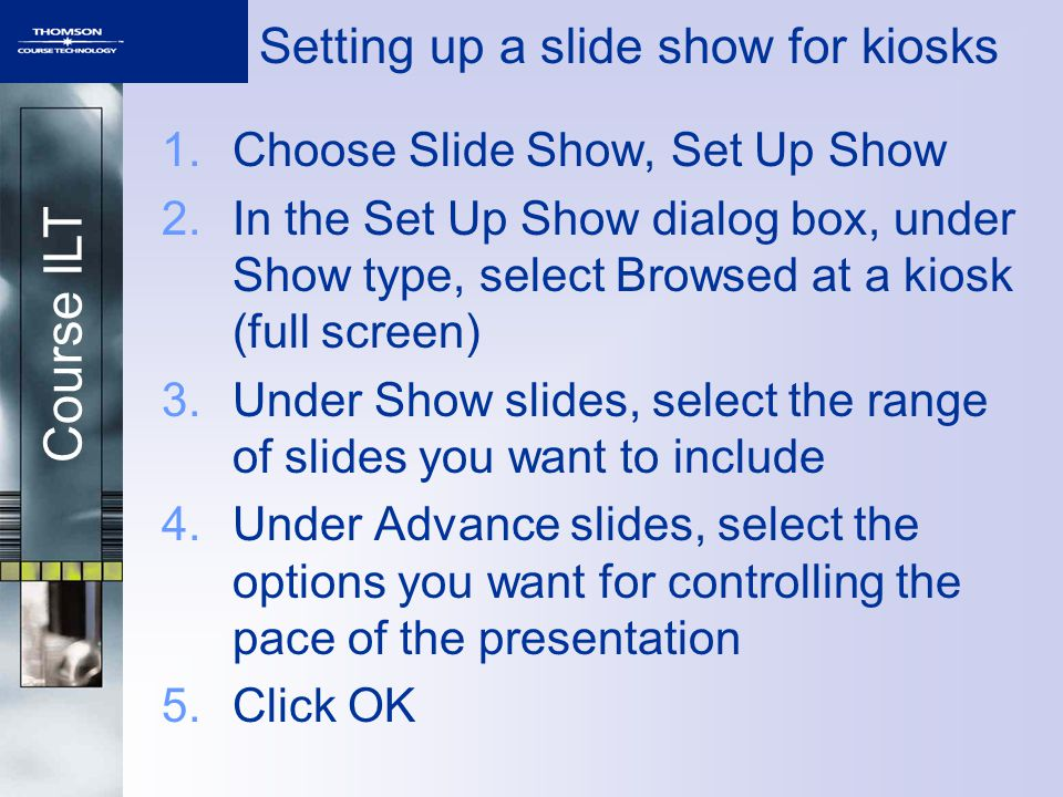 Course ILT 1.Choose Slide Show, Set Up Show 2.In the Set Up Show dialog box, under Show type, select Browsed at a kiosk (full screen) 3.Under Show sli