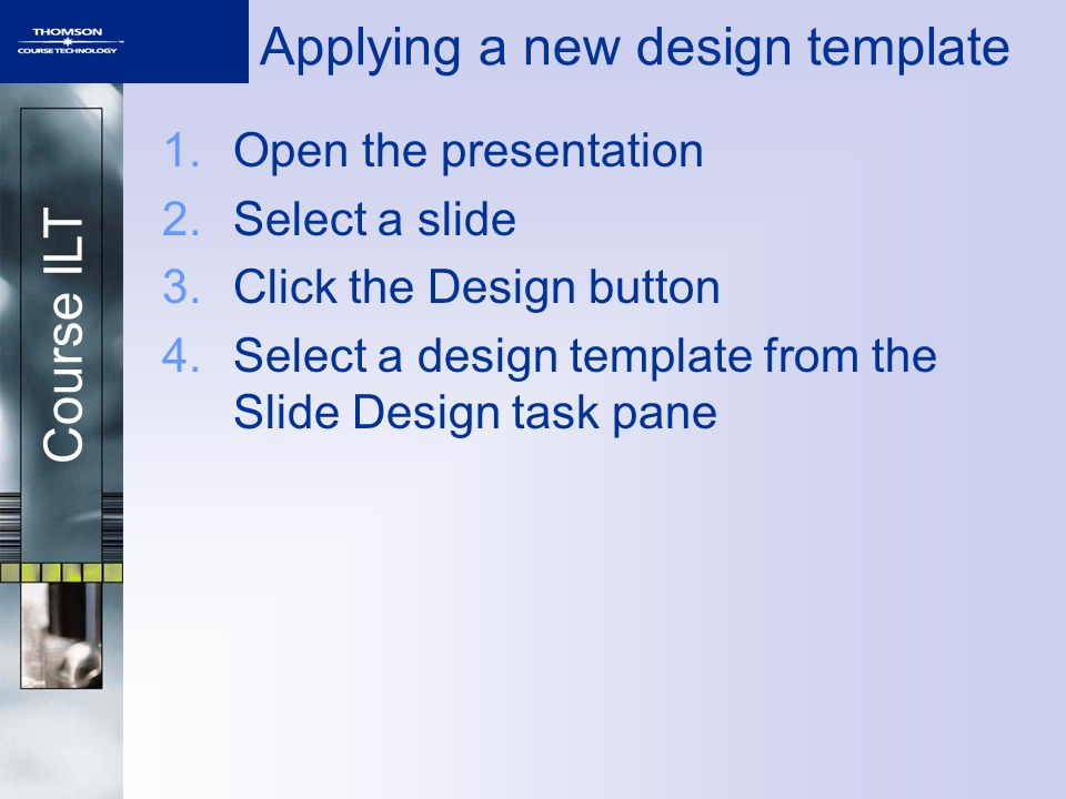 Course ILT 1.Open the presentation 2.Select a slide 3.Click the Design button 4.Select a design template from the Slide Design task pane Applying a new design template