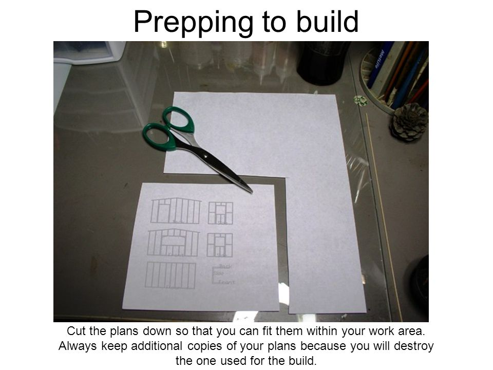 Prepping to build Cut the plans down so that you can fit them within your work area.