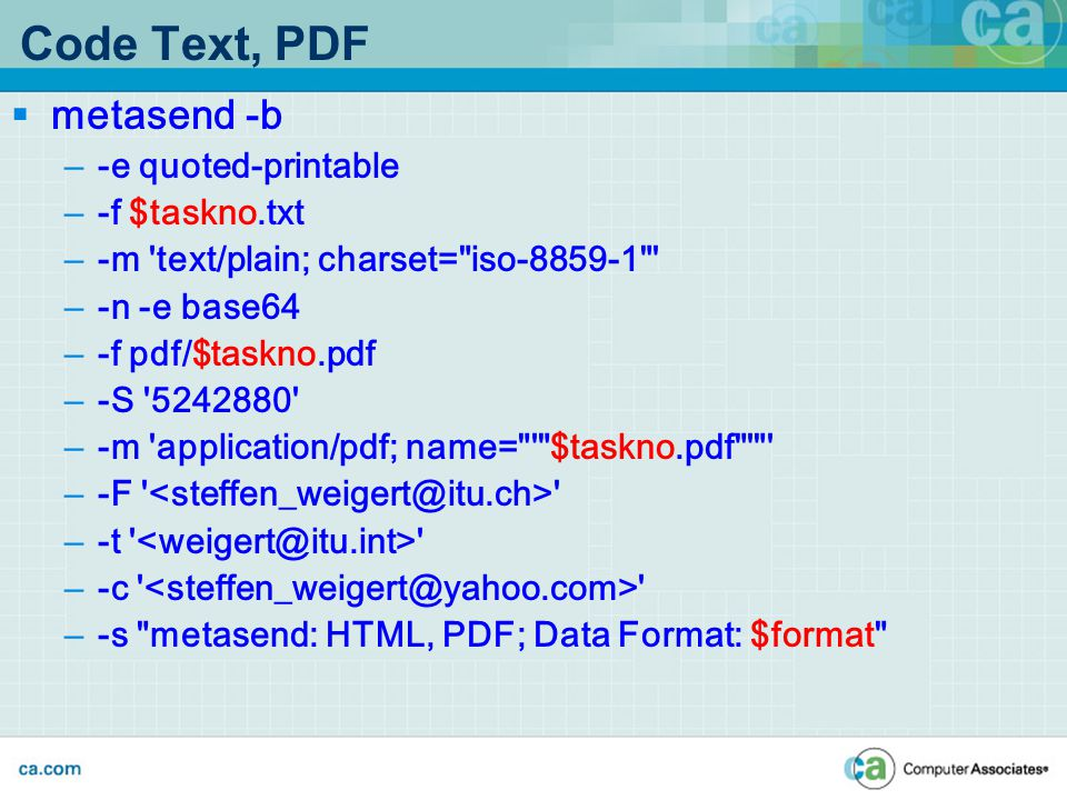 Code Text, PDF  metasend -b – -e quoted-printable – -f $taskno.txt – -m text/plain; charset= iso-8859-1 – -n -e base64 – -f pdf/$taskno.pdf – -S 5242880 – -m application/pdf; name= $taskno.pdf – -F – -t – -c – -s metasend: HTML, PDF; Data Format: $format