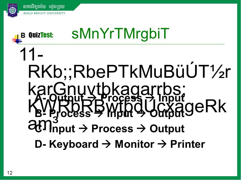 12 sMnYrTMrgbiT B QuizTest: A- Output  Process  Input B- Process  Input  Output C- Input  Process  Output D- Keyboard  Monitor  Printer 11- RK