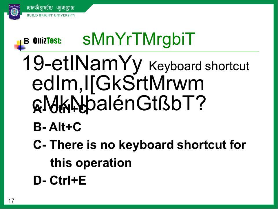 17 sMnYrTMrgbiT B QuizTest: A- Ctrl+C B- Alt+C C- There is no keyboard shortcut for this operation D- Ctrl+E 19-etINamYy Keyboard shortcut edIm,I[GkSrtMrwm cMkNþalénGtßbT?