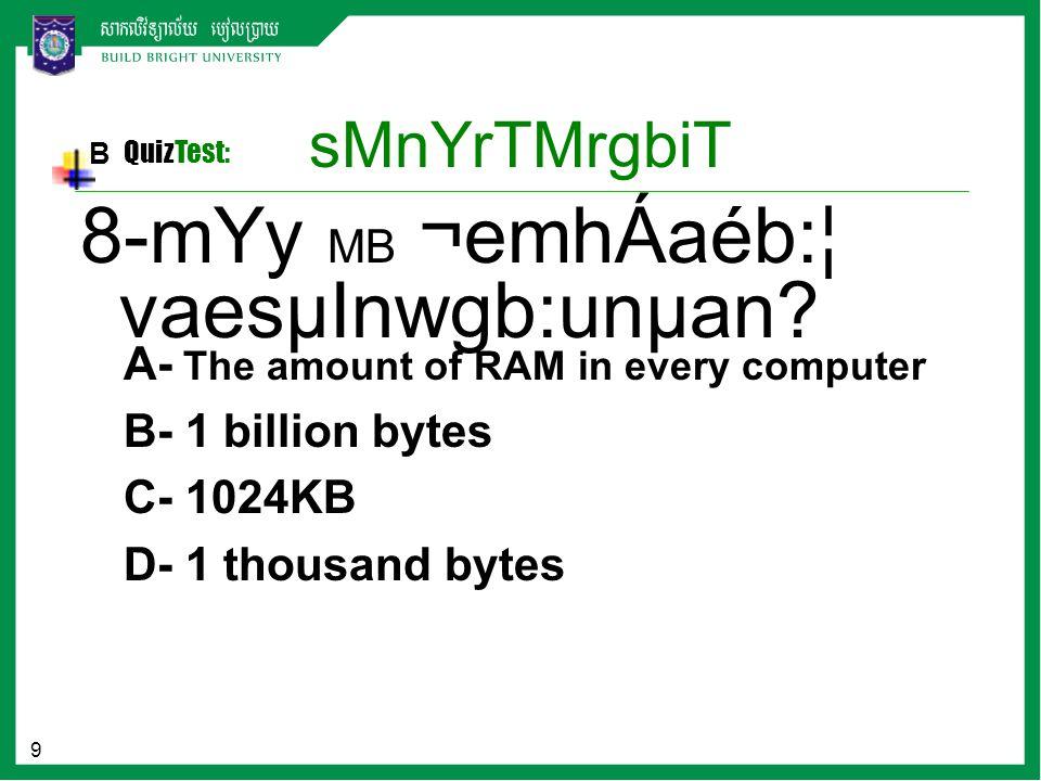 9 sMnYrTMrgbiT B QuizTest: A- The amount of RAM in every computer B- 1 billion bytes C- 1024KB D- 1 thousand bytes 8-mYy MB ¬emhÁaéb:¦ vaesµInwgb:unµa