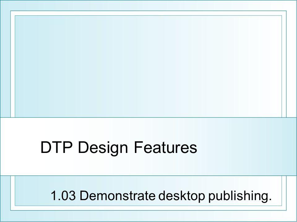 DTP Design Features 1.03 Demonstrate desktop publishing.