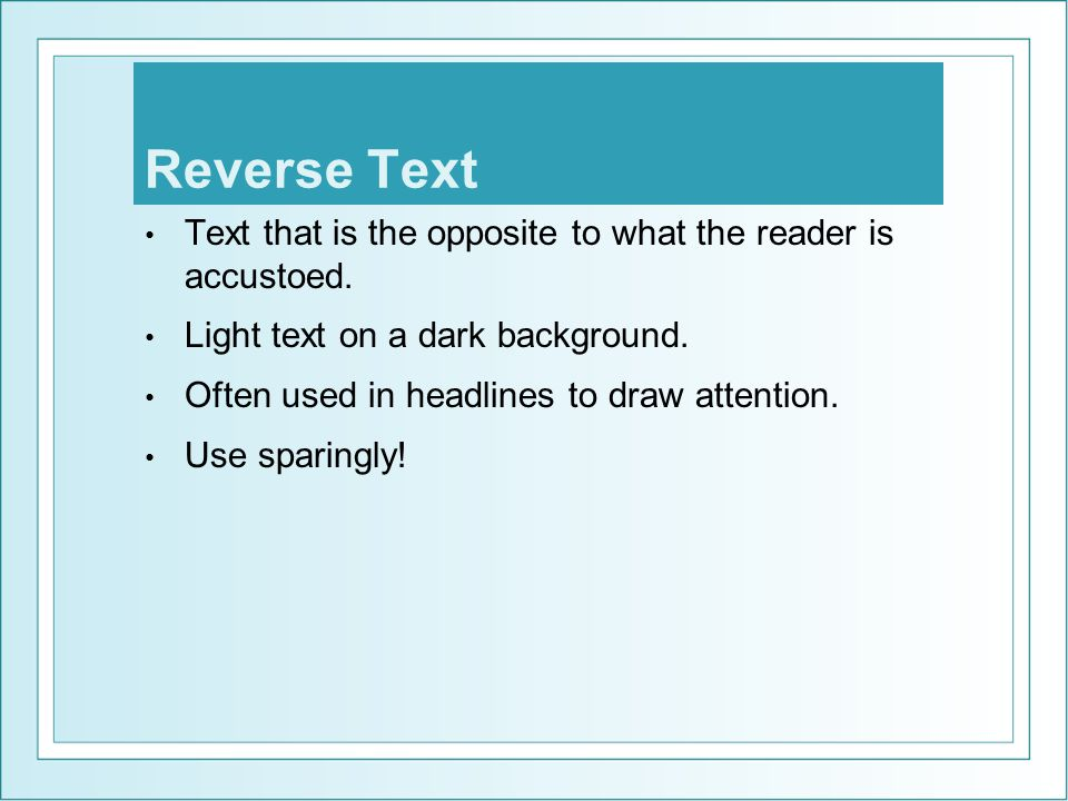 Reverse Text Text that is the opposite to what the reader is accustoed. Light text on a dark background. Often used in headlines to draw attention. Us