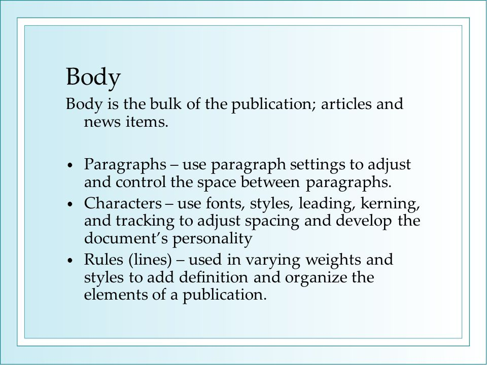 Body Body is the bulk of the publication; articles and news items. Paragraphs – use paragraph settings to adjust and control the space between paragra