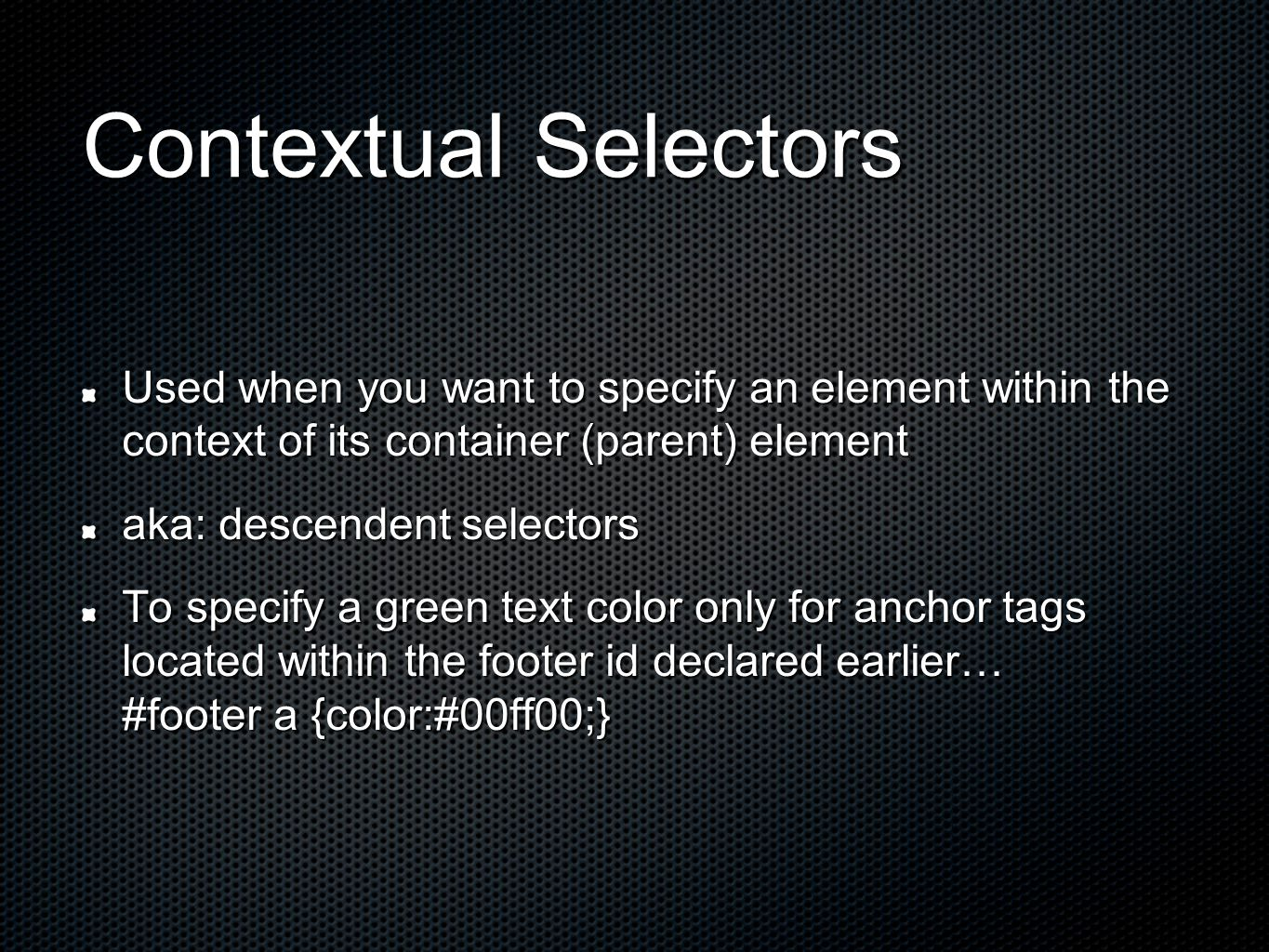Contextual Selectors Used when you want to specify an element within the context of its container (parent) element aka: descendent selectors To specify a green text color only for anchor tags located within the footer id declared earlier… #footer a {color:#00ff00;}