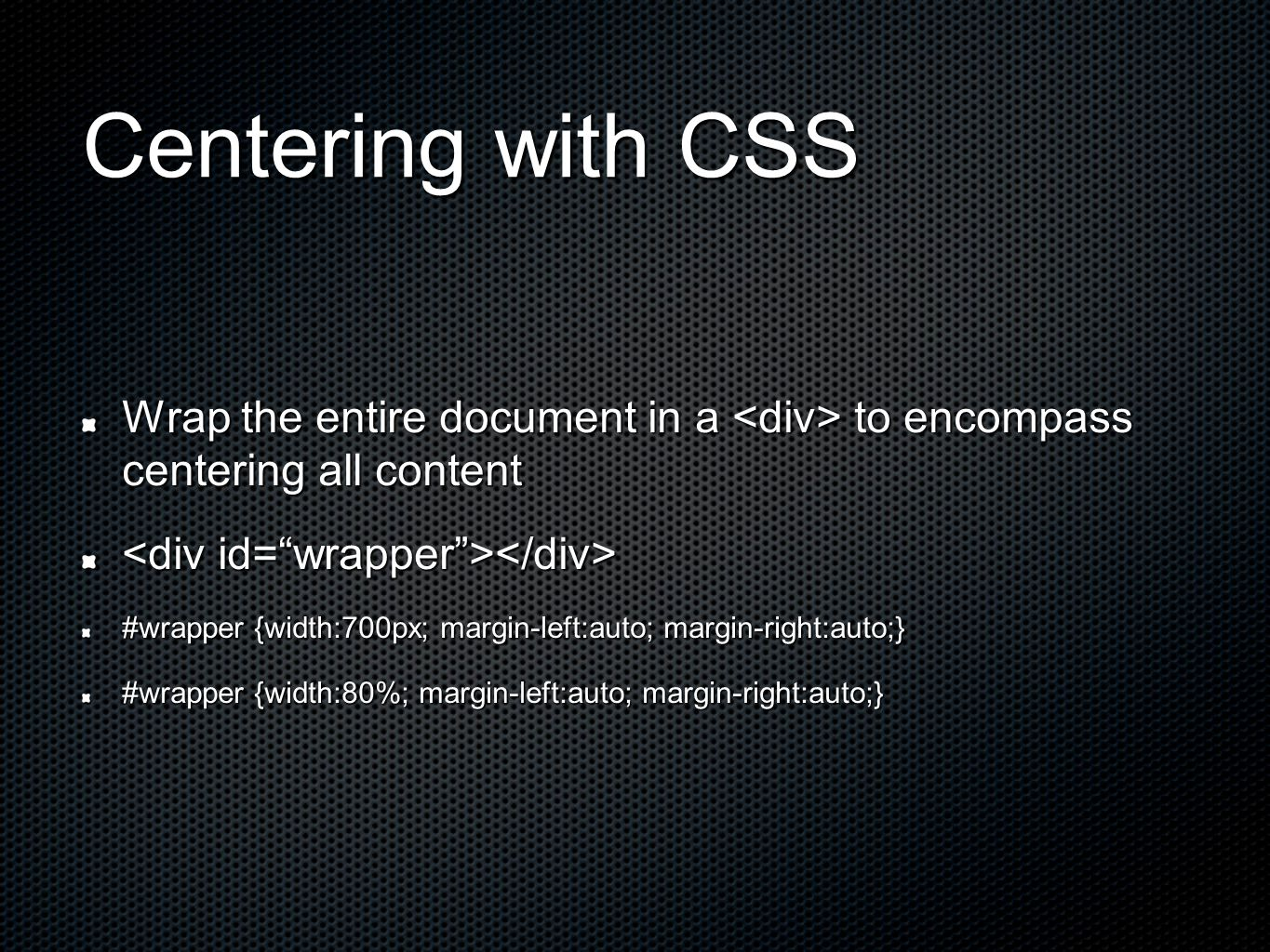 Centering with CSS Wrap the entire document in a to encompass centering all content #wrapper {width:700px; margin-left:auto; margin-right:auto;} #wrapper {width:80%; margin-left:auto; margin-right:auto;}