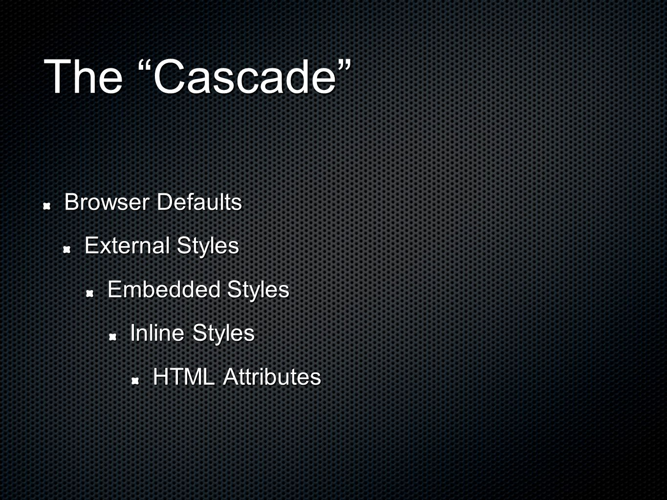 The Cascade Browser Defaults External Styles Embedded Styles Inline Styles HTML Attributes