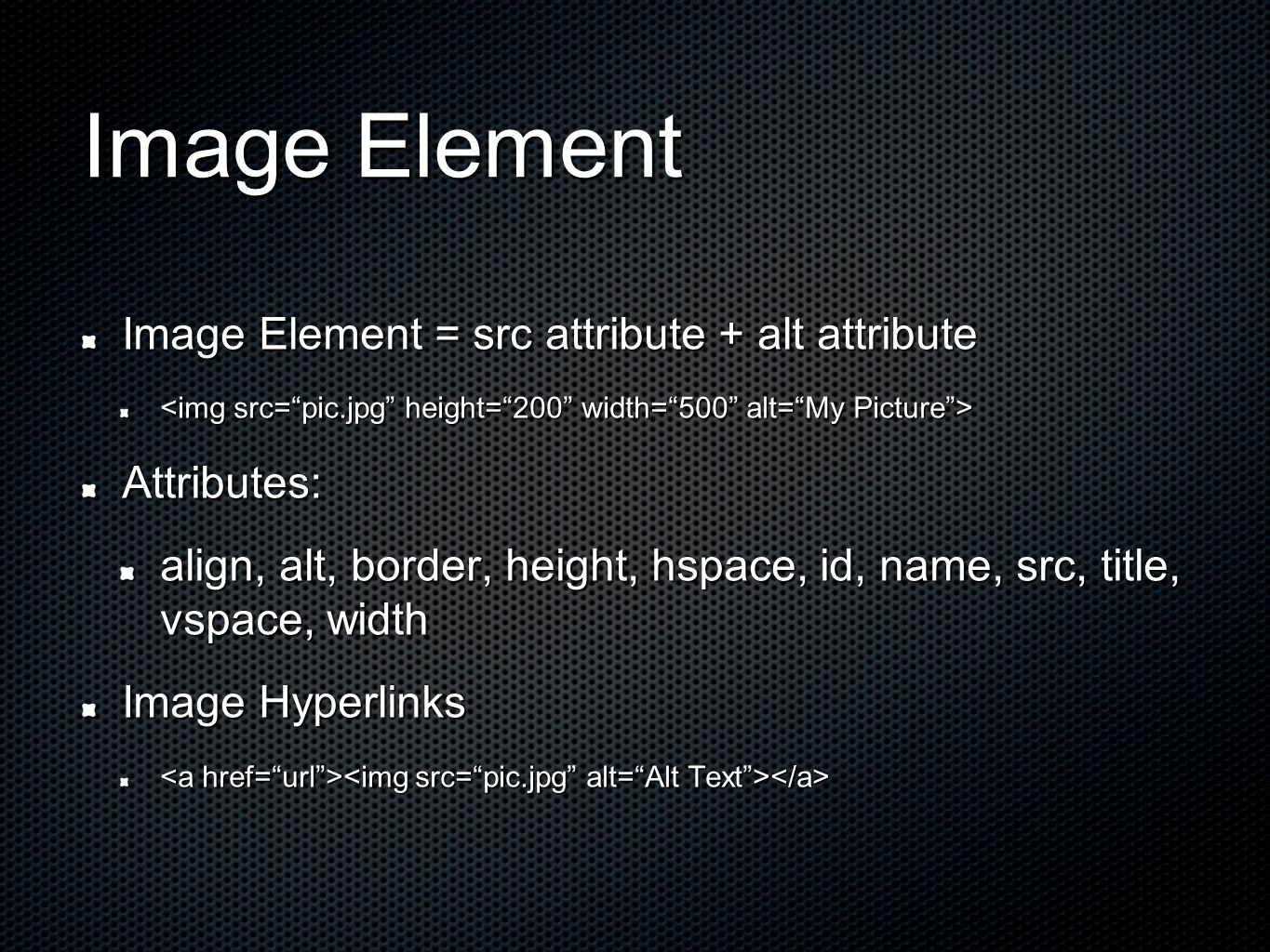 Image Element Image Element = src attribute + alt attribute Attributes: align, alt, border, height, hspace, id, name, src, title, vspace, width Image Hyperlinks