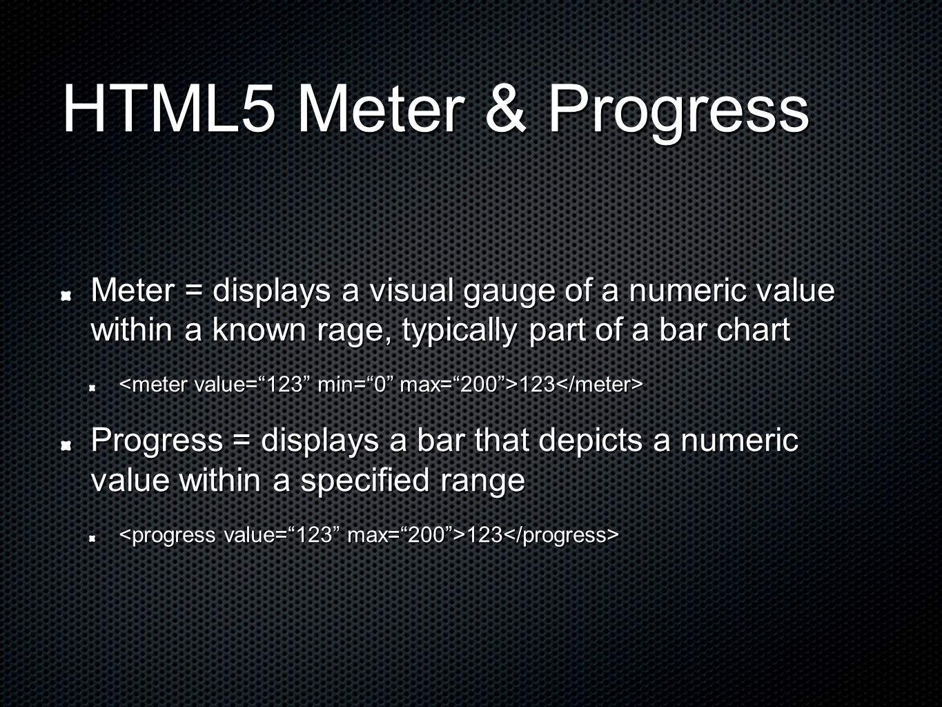 HTML5 Meter & Progress Meter = displays a visual gauge of a numeric value within a known rage, typically part of a bar chart 123 123 Progress = displays a bar that depicts a numeric value within a specified range 123 123