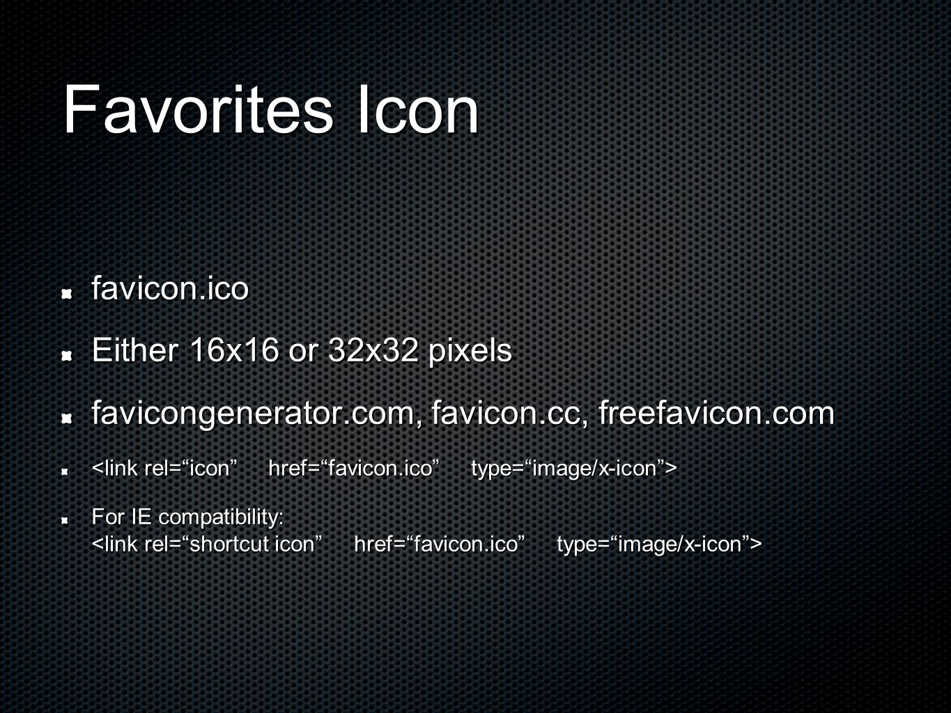 Favorites Icon favicon.ico Either 16x16 or 32x32 pixels favicongenerator.com, favicon.cc, freefavicon.com For IE compatibility: For IE compatibility:
