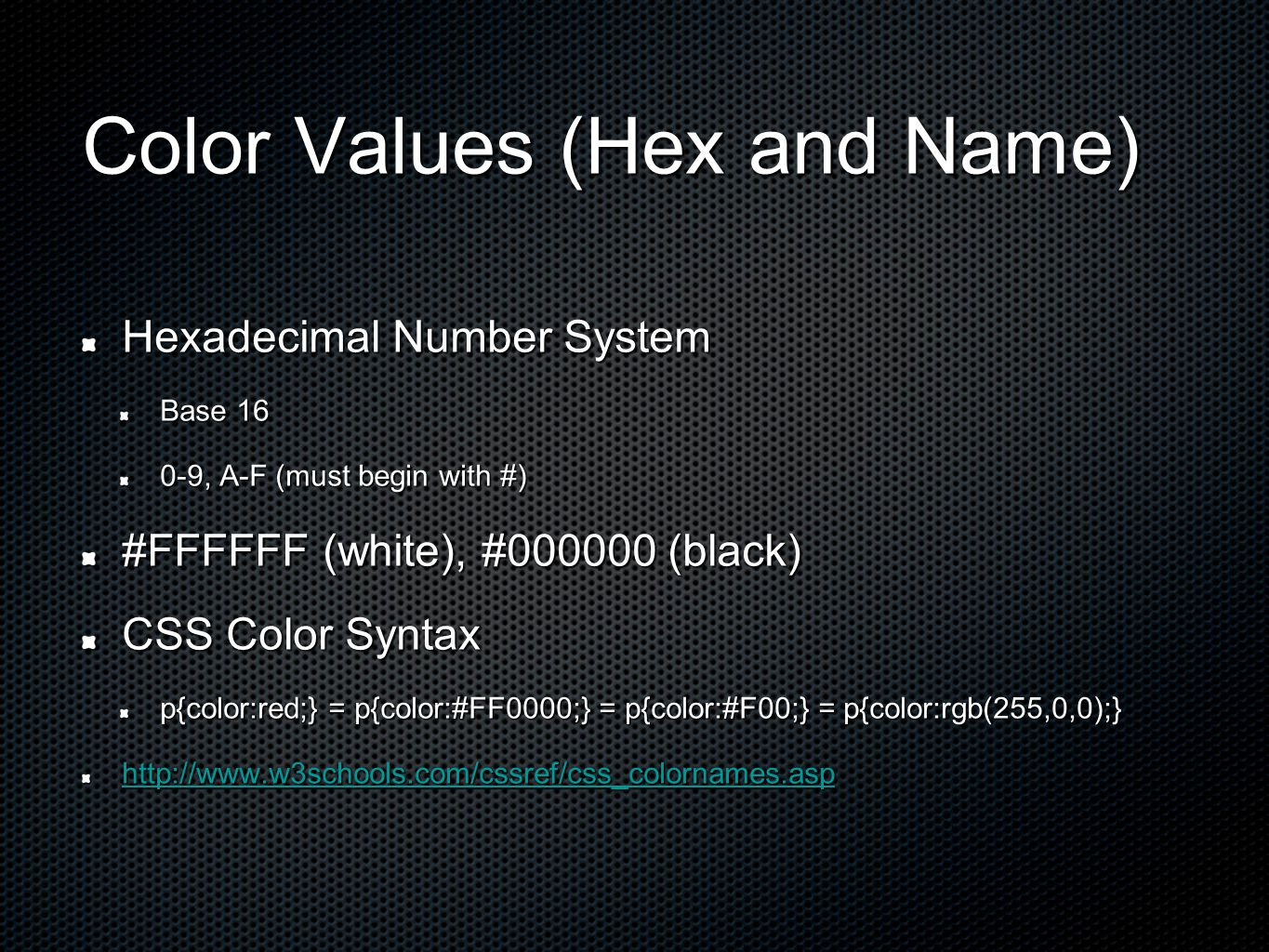Color Values (Hex and Name) Hexadecimal Number System Base 16 0-9, A-F (must begin with #) #FFFFFF (white), #000000 (black) CSS Color Syntax p{color:red;} = p{color:#FF0000;} = p{color:#F00;} = p{color:rgb(255,0,0);} http://www.w3schools.com/cssref/css_colornames.asp