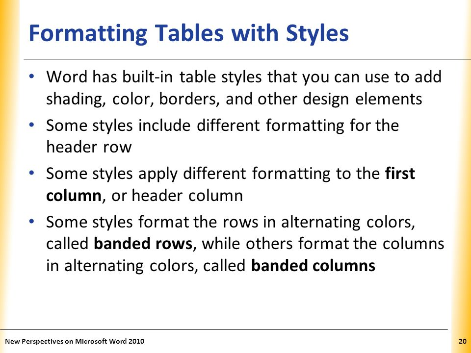 XP Formatting Tables with Styles Word has built-in table styles that you can use to add shading, color, borders, and other design elements Some styles include different formatting for the header row Some styles apply different formatting to the first column, or header column Some styles format the rows in alternating colors, called banded rows, while others format the columns in alternating colors, called banded columns New Perspectives on Microsoft Word 201020