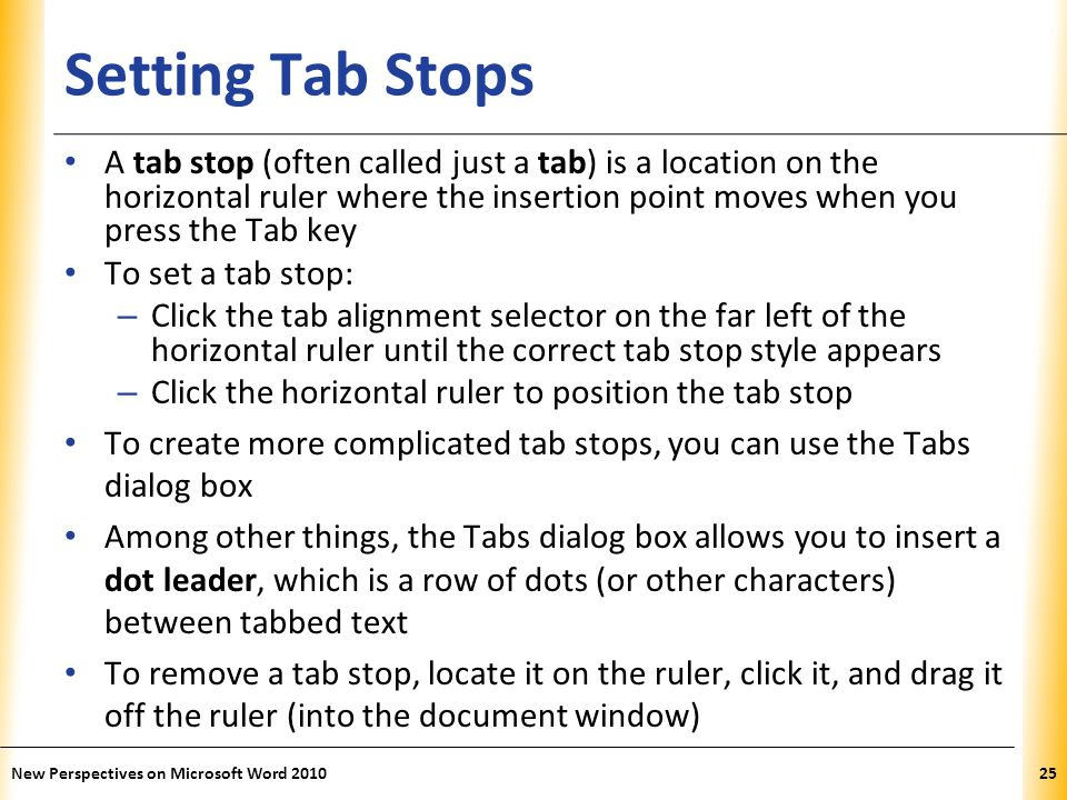 XP Setting Tab Stops A tab stop (often called just a tab) is a location on the horizontal ruler where the insertion point moves when you press the Tab key To set a tab stop: – Click the tab alignment selector on the far left of the horizontal ruler until the correct tab stop style appears – Click the horizontal ruler to position the tab stop To create more complicated tab stops, you can use the Tabs dialog box Among other things, the Tabs dialog box allows you to insert a dot leader, which is a row of dots (or other characters) between tabbed text To remove a tab stop, locate it on the ruler, click it, and drag it off the ruler (into the document window) New Perspectives on Microsoft Word 201025