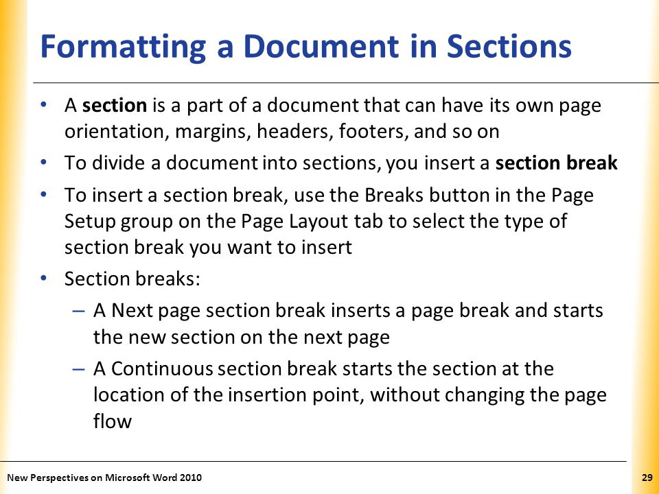 XP Formatting a Document in Sections A section is a part of a document that can have its own page orientation, margins, headers, footers, and so on To