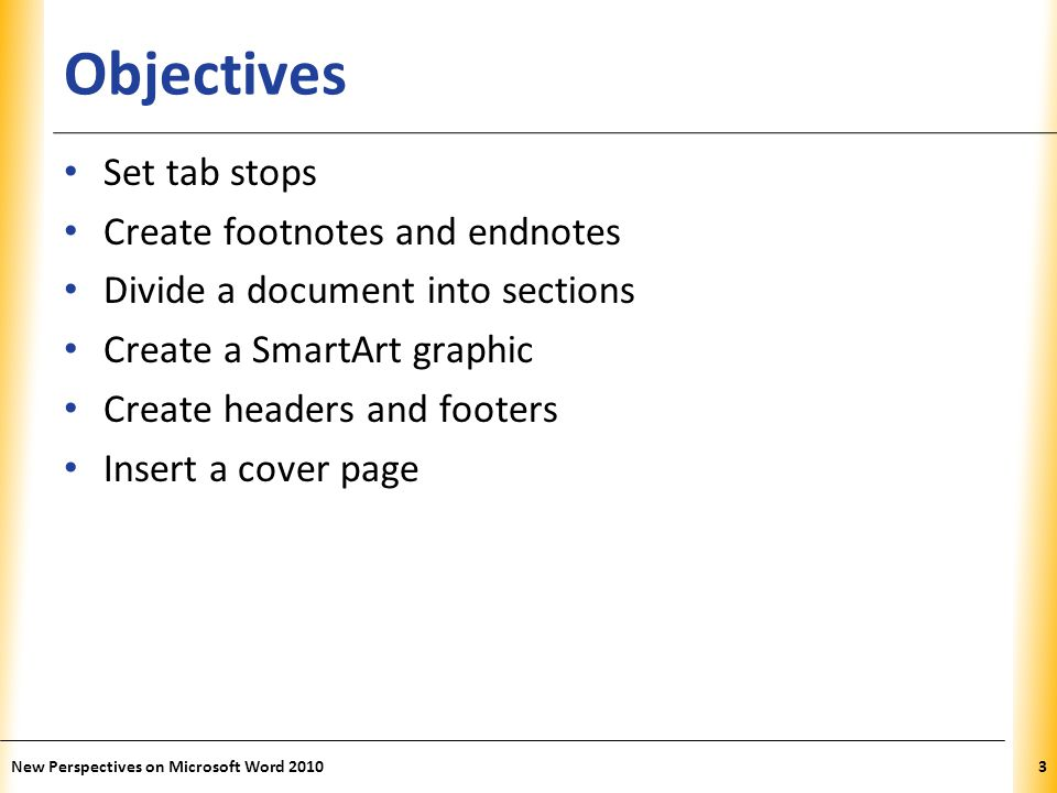 XP Objectives Set tab stops Create footnotes and endnotes Divide a document into sections Create a SmartArt graphic Create headers and footers Insert a cover page New Perspectives on Microsoft Word 20103