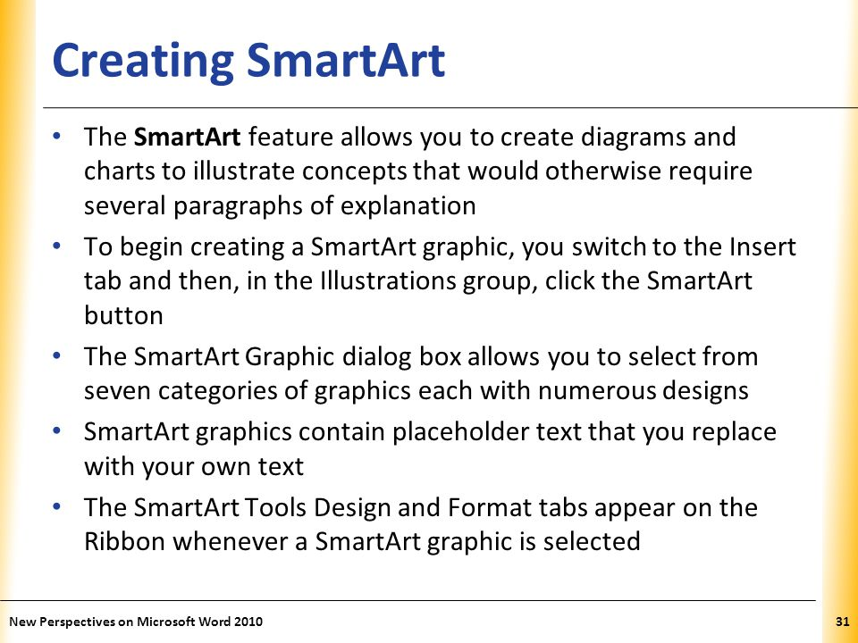 XP Creating SmartArt The SmartArt feature allows you to create diagrams and charts to illustrate concepts that would otherwise require several paragraphs of explanation To begin creating a SmartArt graphic, you switch to the Insert tab and then, in the Illustrations group, click the SmartArt button The SmartArt Graphic dialog box allows you to select from seven categories of graphics each with numerous designs SmartArt graphics contain placeholder text that you replace with your own text The SmartArt Tools Design and Format tabs appear on the Ribbon whenever a SmartArt graphic is selected New Perspectives on Microsoft Word 201031