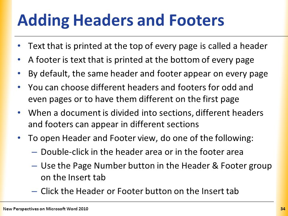 XP Adding Headers and Footers Text that is printed at the top of every page is called a header A footer is text that is printed at the bottom of every page By default, the same header and footer appear on every page You can choose different headers and footers for odd and even pages or to have them different on the first page When a document is divided into sections, different headers and footers can appear in different sections To open Header and Footer view, do one of the following: – Double-click in the header area or in the footer area – Use the Page Number button in the Header & Footer group on the Insert tab – Click the Header or Footer button on the Insert tab New Perspectives on Microsoft Word 201034