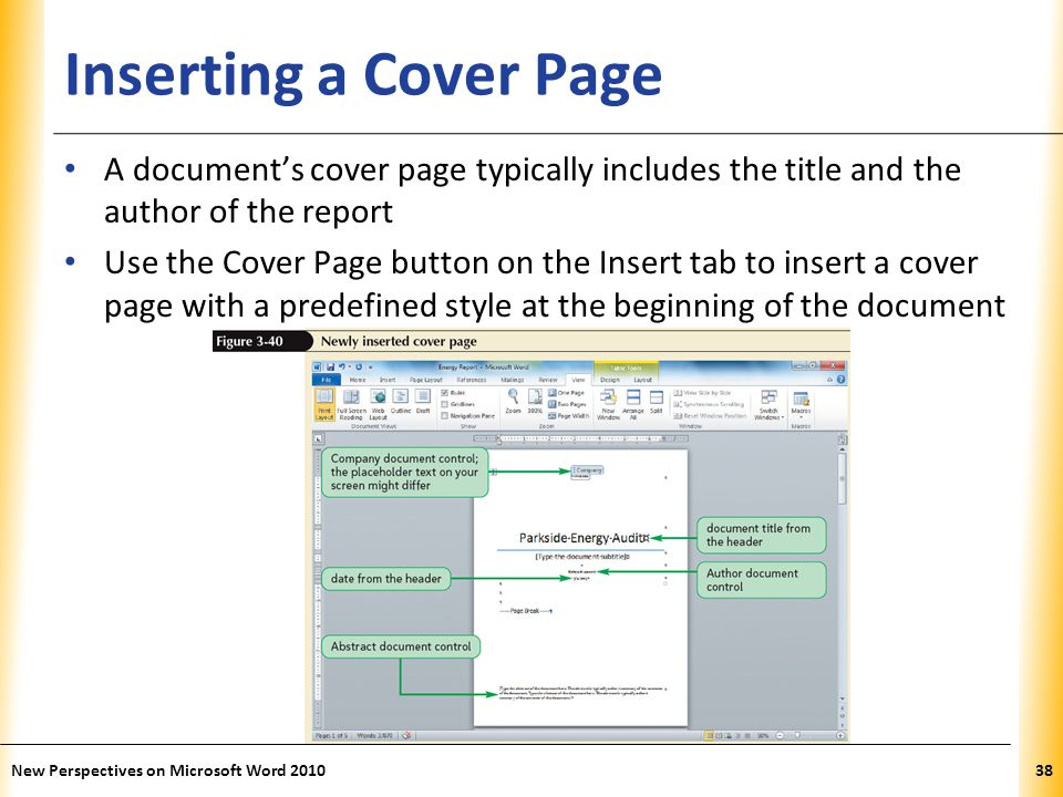 XP Inserting a Cover Page A document's cover page typically includes the title and the author of the report Use the Cover Page button on the Insert tab to insert a cover page with a predefined style at the beginning of the document New Perspectives on Microsoft Word 201038